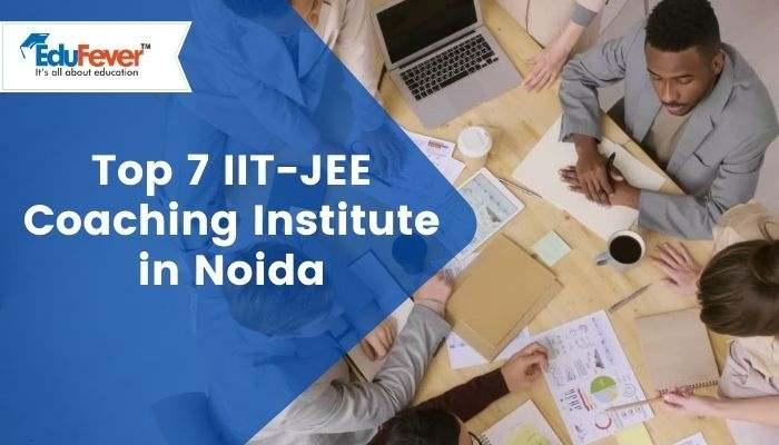 Top 7 IIT-JEE Coaching Institute in Noida