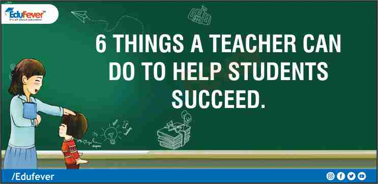 6 Things a Teacher Can Do to Help Students Succeed.